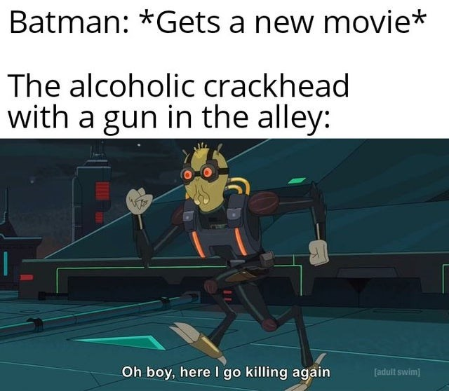 Sports equipment - Batman: *Gets a new movie* The alcoholic crackhead with a gun in the alley: Oh boy, here I go killing again [adult swim]