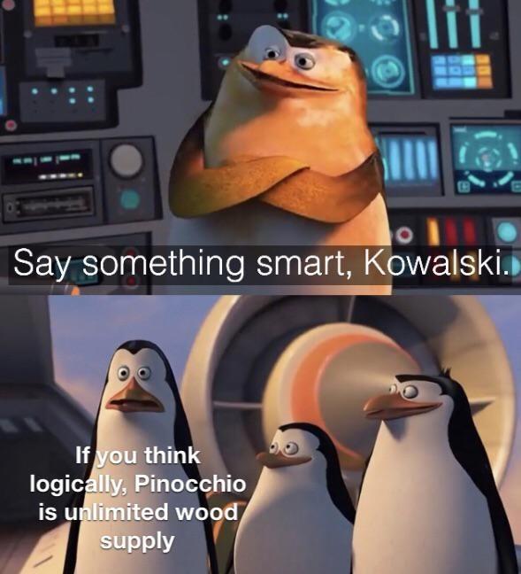 Vertebrate - li Say something smart, Kowalski. If you think logically, Pinocchio is unlimited wood supply