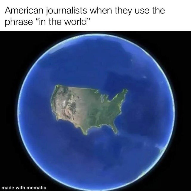 """Atmosphere - American journalists when they use the phrase """"in the world"""" made with mematic"""