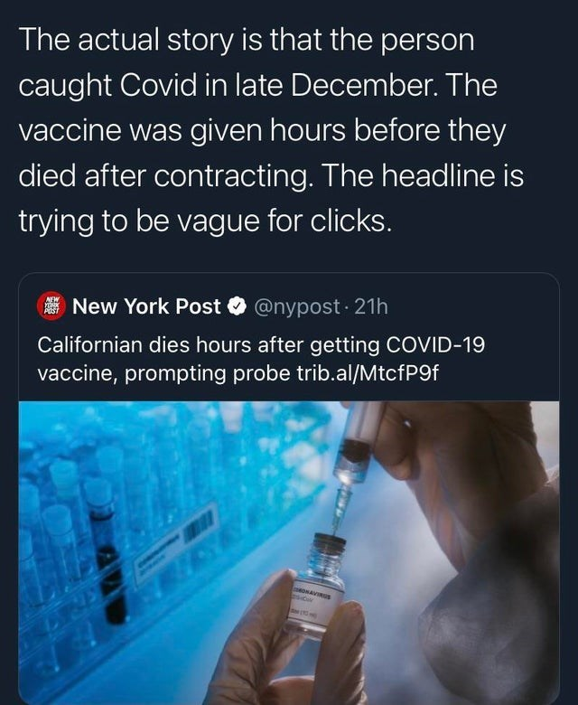 Product - The actual story is that the person caught Covid in late December. The vaccine was given hours before they died after contracting. The headline is trying to be vague for clicks. NEW YORK POST New York Post O @nypost · 21h Californian dies hours after getting COVID-19 vaccine, prompting probe trib.al/MtcfP9f mONAVIRGs SN (X5 H