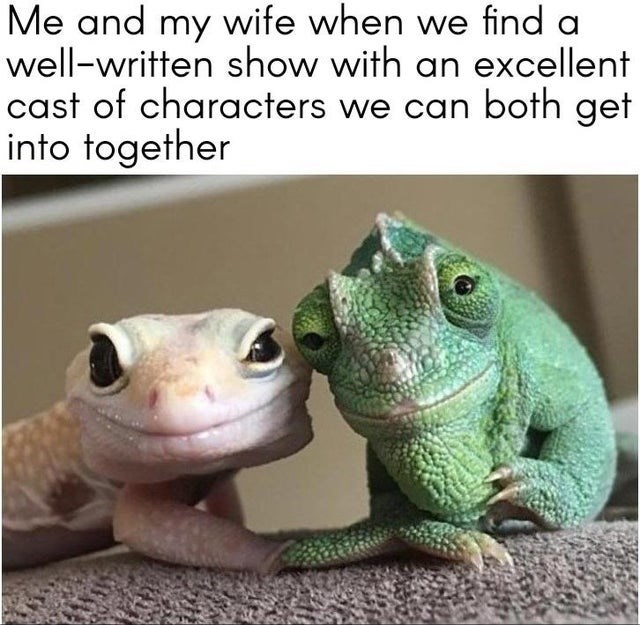 Green - Me and my wife when we find a well-written show with an excellent cast of characters we can both get into together