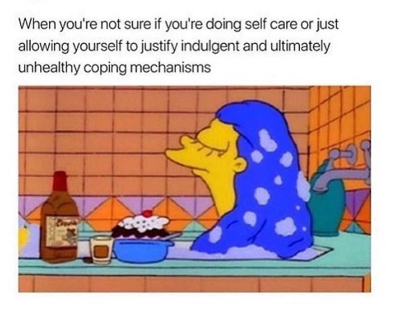 Water - When you're not sure if you're doing self care or just allowing yourself to justify indulgent and ultimately unhealthy coping mechanisms