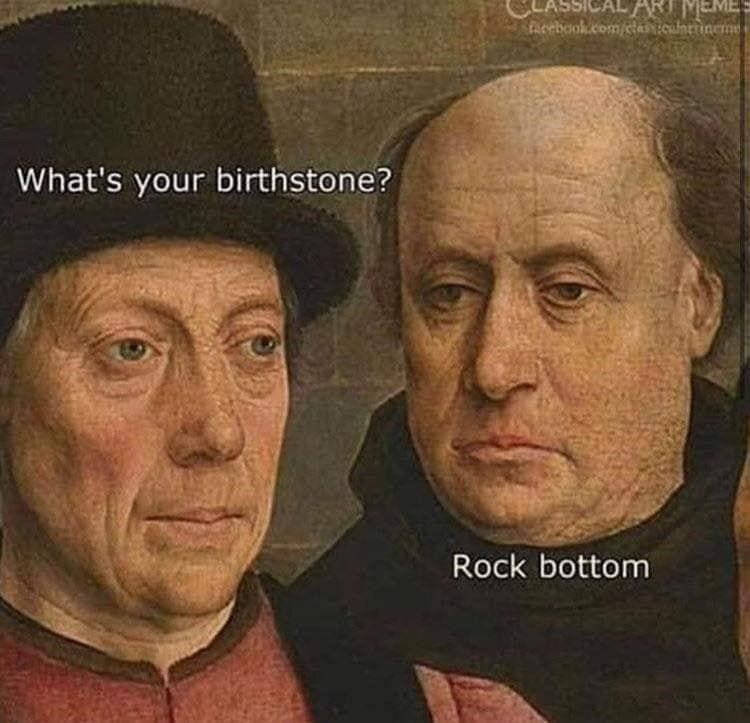 Forehead - ASSICAL ART MEMES Acebook.com/clasiculnttineme What's your birthstone? Rock bottom