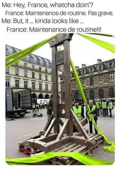 Building - Me: Hey, France, whatcha doin'? France: Maintenance de routine. Pas grave. Me: But, it . kinda looks like. France: Maintenance de routine!!!
