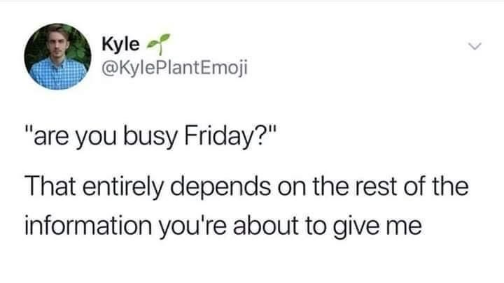 """Font - Kyle @KylePlantEmoji """"are you busy Friday?"""" That entirely depends on the rest of the information you're about to give me"""