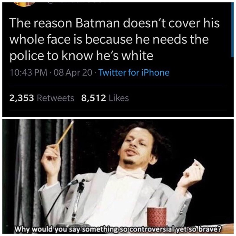 Hand - The reason Batman doesn't cover his whole face is because he needs the police to know he's white 10:43 PM · 08 Apr 20 · Twitter for iPhone 2,353 Retweets 8,512 Likes Why would you say something so controversial yet so brave?