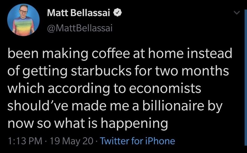 Organism - Matt Bellassai @MattBellassai been making coffee at home instead of getting starbucks for two months which according to economists should've made me a billionaire by now so what is happening 1:13 PM · 19 May 20 · Twitter for iPhone
