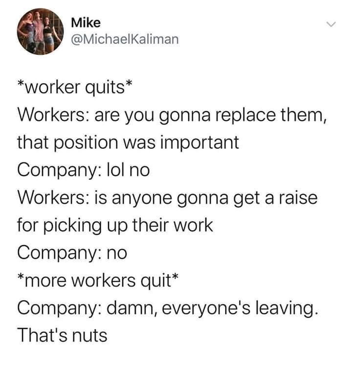 Font - Mike @MichaelKaliman *worker quits* Workers: are you gonna replace them, that position was important Company: lol no Workers: is anyone gonna get a raise for picking up their work Company: no *more workers quit* Company: damn, everyone's leaving. That's nuts