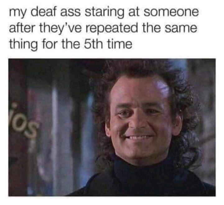 Forehead - my deaf ass staring at someone after they've repeated the same thing for the 5th time os
