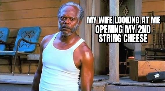 Active tank - MY WIFE LOOKING AT ME OPENING MY 2ND STRING CHEESE