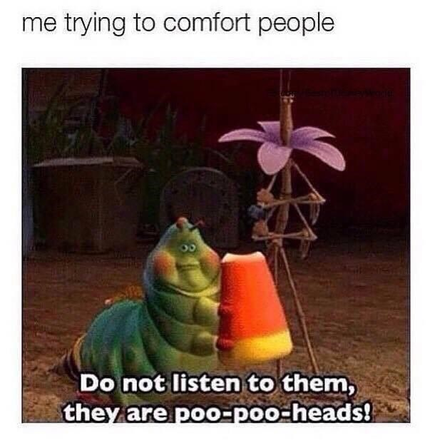 Plant - me trying to comfort people 80 Do not listen to them, they are poo-poo-heads!
