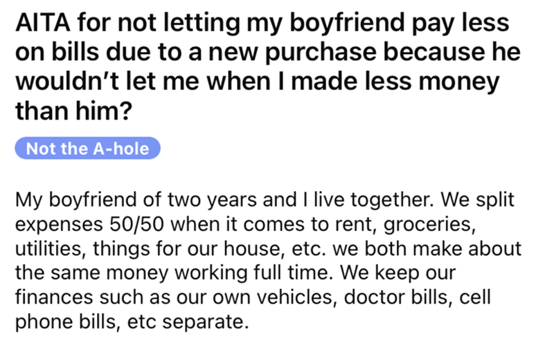 Font - AITA for not letting my boyfriend pay less on bills due to a new purchase because he wouldn't let me when I made less money than him? Not the A-hole My boyfriend of two years and I live together. We split expenses 50/50 when it comes to rent, groceries, utilities, things for our house, etc. we both make about the same money working full time. We keep our finances such as our own vehicles, doctor bills, cell phone bills, etc separate.