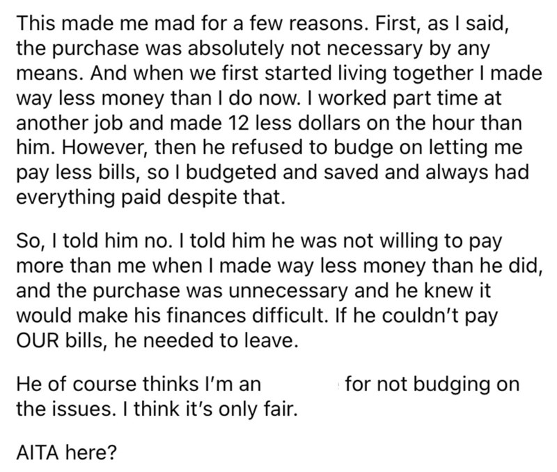 Font - This made me mad for a few reasons. First, as I said, the purchase was absolutely not necessary by any means. And when we first started living together I made way less money than I do now. I worked part time at another job and made 12 less dollars on the hour than him. However, then he refused to budge on letting me pay less bills, so I budgeted and saved and always had everything paid despite that. | So, I told him no. I told him he was not willing to pay more than me when I made way les