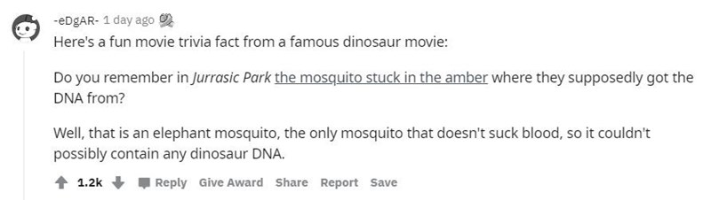 Font - -eDgAR- 1 day ago Here's a fun movie trivia fact from a famous dinosaur movie: Do you remember in Jurrasic Park the mosquito stuck in the amber where they supposedly got the DNA from? Well, that is an elephant mosquito, the only mosquito that doesn't suck blood, so it couldn't possibly contain any dinosaur DNA. 1.2k Reply Give Award Share Report Save