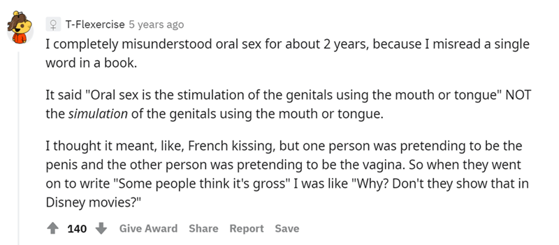 """Font - Font - Q T-Flexercise 5 years ago I completely misunderstood oral sex for about 2 years, because I misread a single word in a book. It said """"Oral sex is the stimulation of the genitals using the mouth or tongue"""" NOT the simulation of the genitals using the mouth or tongue. I thought it meant, like, French kissing, but one person was pretending to be the penis and the other person was pretending to be the vagina. So when they went on to write """"Some people think it's gross"""" I was like """"Why?"""