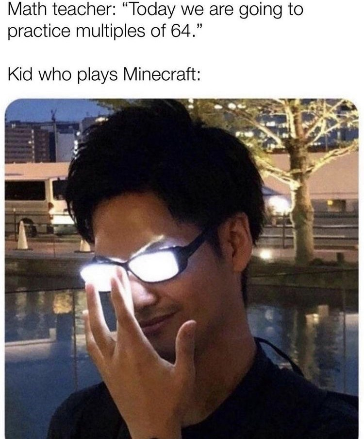 """Forehead - Math teacher: """"""""Today we are going to practice multiples of 64."""" Kid who plays Minecraft:"""