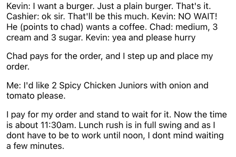 Font - Kevin: I want a burger. Just a plain burger. That's it. Cashier: ok sir. That'll be this much. Kevin: NO WAIT! He (points to chad) wants a coffee. Chad: medium, 3 cream and 3 sugar. Kevin: yea and please hurry Chad pays for the order, and I step up and place my order. Me: l'd like 2 Spicy Chicken Juniors with onion and tomato please. I pay for my order and stand to wait for it. Now the time is about 11:30am. Lunch rush is in full swing and as I dont have to be to work until noon, I dont m