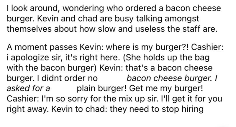 Font - I look around, wondering who ordered a bacon cheese burger. Kevin and chad are busy talking amongst themselves about how slow and useless the staff are. A moment passes Kevin: where is my burger?! Cashier: i apologize sir, it's right here. (She holds up the bag with the bacon burger) Kevin: that's a bacon cheese burger. I didnt order no asked for a bacon cheese burger. I plain burger! Get me my burger! Cashier: I'm so sorry for the mix up sir. 'll get it for you right away. Kevin to chad: