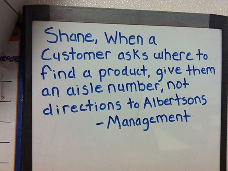 Font - Shane, When a Customer asks uhere to find a product, give them an aisle number, not directions to Albertsons - Management er