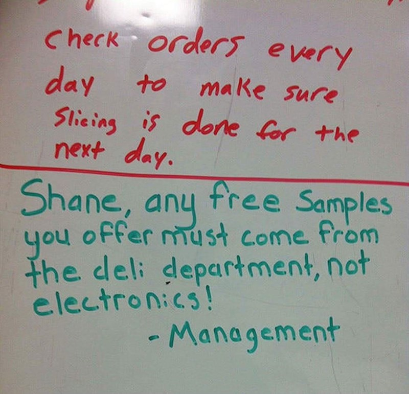 Handwriting - Check orders every day Slicing is done for the next day. Shane, any free Samples to make sure offer must come from you the deli department, not electronics! - Management