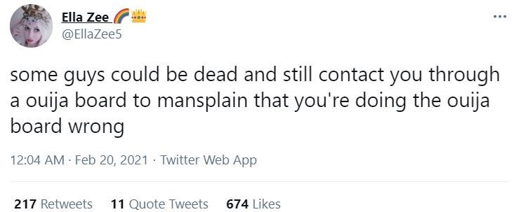 Font - Ella Zee @EllaZee5 some guys could be dead and still contact you through a ouija board to mansplain that you're doing the ouija board wrong 12:04 AM Feb 20, 2021 · Twitter Web App 217 Retweets 11 Quote Tweets 674 Likes