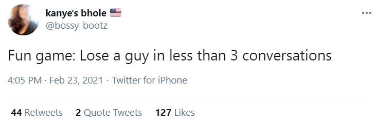 Rectangle - kanye's bhole @bossy_bootz ... Fun game: Lose a guy in less than 3 conversations 4:05 PM Feb 23, 2021 Twitter for iPhone 44 Retweets 2 Quote Tweets 127 Likes