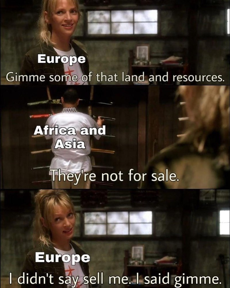 Face - Europe Gimme some of that land and resources. Africa and Asia They're not for sale. Europe I didn't say sell me. I said gimme.
