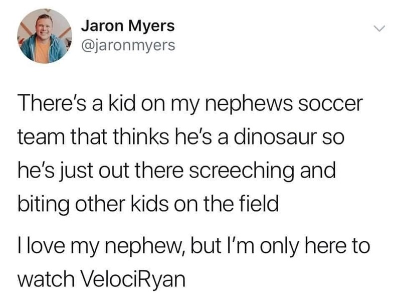 Font - Jaron Myers @jaronmyers There's a kid on my nephews soccer team that thinks he's a dinosaur so he's just out there screeching and biting other kids on the field I love my nephew, but I'm only here to watch VelociRyan >