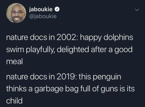Font - jaboukie O @jaboukie nature docs in 2002: happy dolphins swim playfully, delighted after a good meal nature docs in 2019: this penguin thinks a garbage bag full of guns is its child