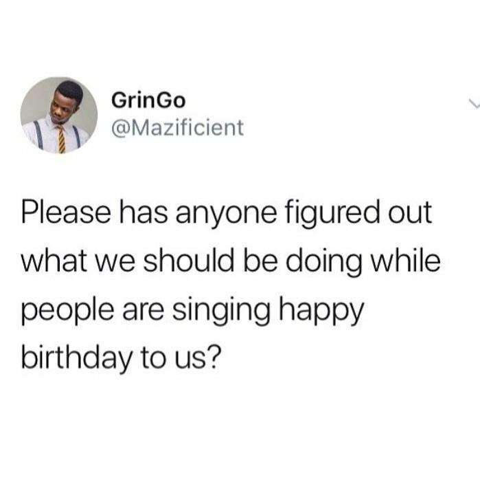Font - GrinGo @Mazificient Please has anyone figured out what we should be doing while people are singing happy birthday to us?