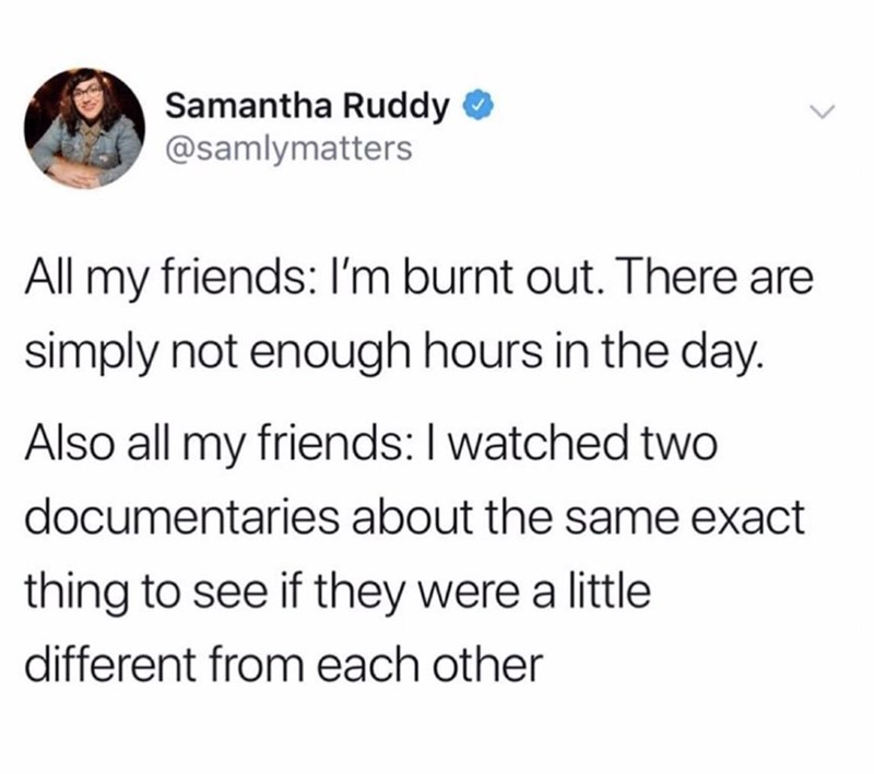 Terrestrial plant - Samantha Ruddy @samlymatters All my friends: I'm burnt out. There are simply not enough hours in the day. Also all my friends:I watched two documentaries about the same exact thing to see if they were a little different from each other
