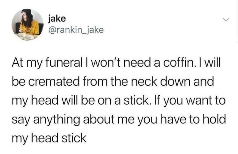 Font - jake @rankin_jake At my funeral I won't need a coffin. I will be cremated from the neck down and my head will be on a stick. If you want to say anything about me you have to hold my head stick