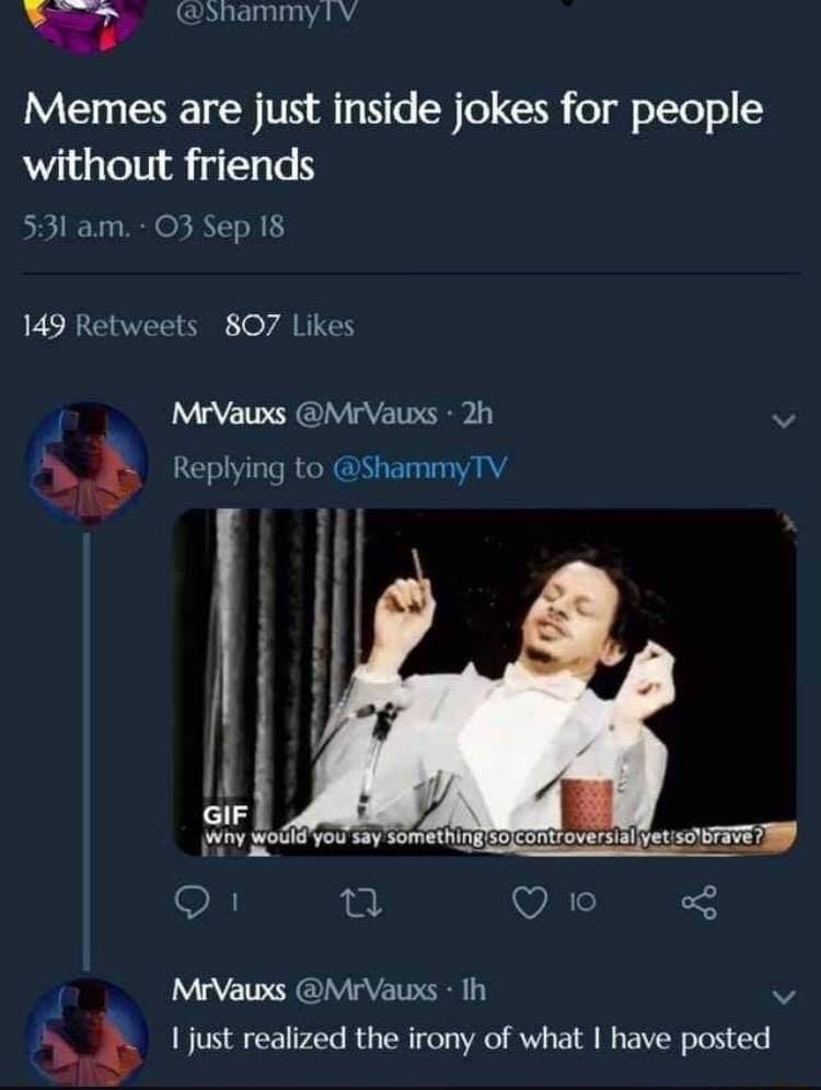 Product - @ShammyTV Memes are just inside jokes for people without friends 5:31 a.m. 03 Sep 18 149 Retweets 807 Likes MrVauxs @MrVauxs · 2h Replying to @ShammyTV GIF Why would you say something so controversial yet so brave? MrVauxs @MrVauxs · Ih I just realized the irony of what I have posted