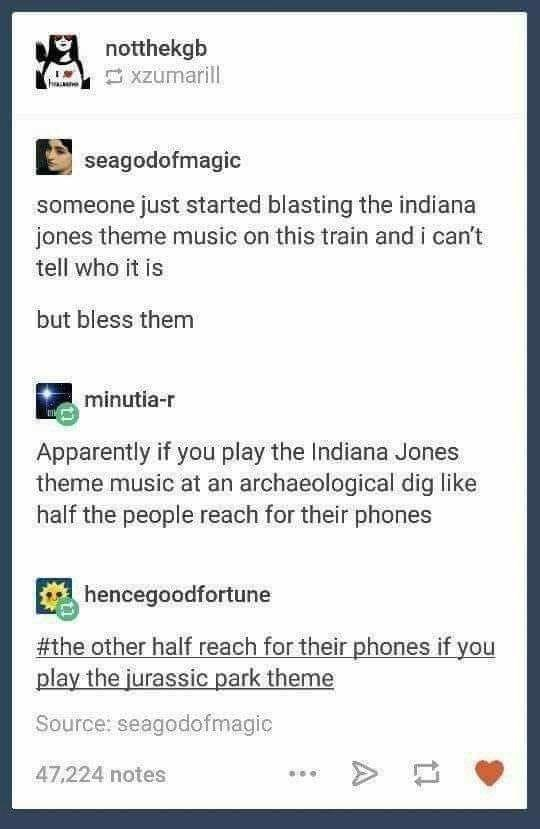 Product - A notthekgb E xzumarill seagodofmagic someone just started blasting the indiana jones theme music on this train and i can't tell who it is but bless them minutia-r Apparently if you play the Indiana Jones theme music at an archaeological dig like half the people reach for their phones hencegoodfortune #the other half reach for their phones if you play the jurassic park theme Source: seagodofmagic 47,224 notes A