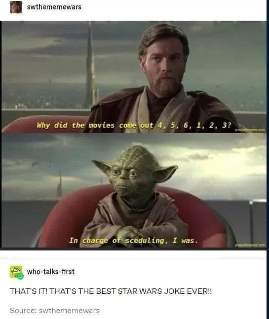 Clothing - swthememewars Why did the movies come out 4, 5, 6, 1, 2, 3? In charge of sceduling, I was. who-talks-first THAT'S IT! THAT'S THE BEST STAR WARS JOKE EVER! Source: swthememewars