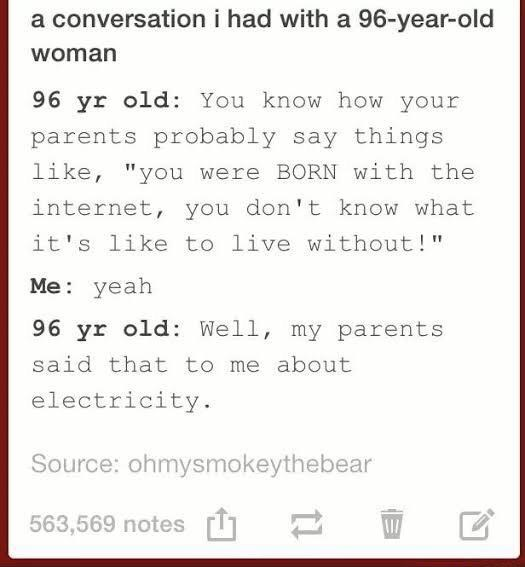 """Rectangle - a conversation i had with a 96-year-old woman 96 yr old: You know how your parents probably say things like, """"you were BORN with the internet, you don't know what it's like to live without!"""" Me: yeah 96 yr old: Well, my parents said that to me about electricity. Source: ohmysmokeythebear 563,569 notes T1"""