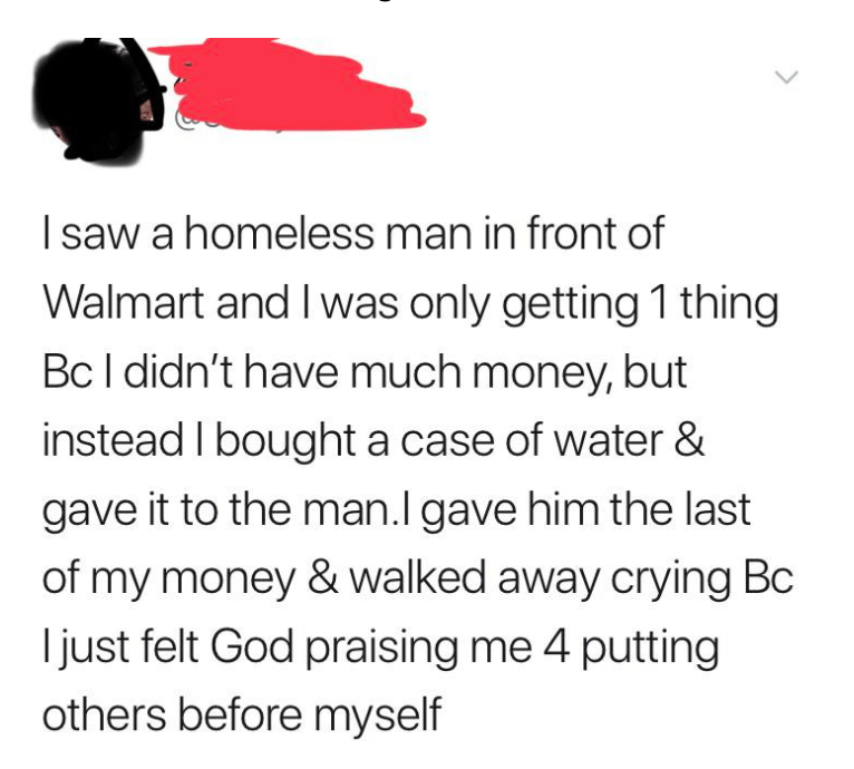 Font - I saw a homeless man in front of Walmart and I was only getting 1 thing Bc I didn't have much money, but instead I bought a case of water & gave it to the man.l gave him the last of my money & walked away crying Bc I just felt God praising me 4 putting others before myself >