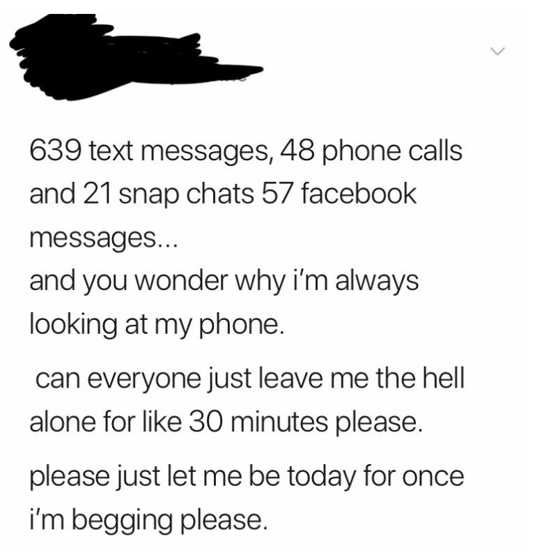 Font - 639 text messages, 48 phone calls and 21 snap chats 57 facebook messages... and you wonder why i'm always looking at my phone. can everyone just leave me the hell alone for like 30 minutes please. please just let me be today for once i'm begging please.
