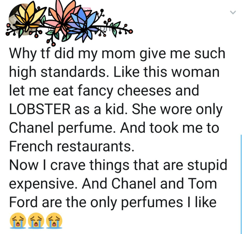 Organism - Why tf did my mom give me such high standards. Like this woman let me eat fancy cheeses and LOBSTER as a kid. She wore only Chanel perfume. And took me to French restaurants. Now I crave things that are stupid expensive. And Chanel and Tom Ford are the only perfumes I like
