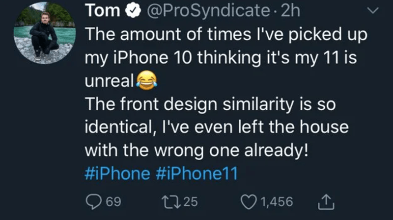 World - Tom O @ProSyndicate · 2h The amount of times l've picked up my iPhone 10 thinking it's my 11 is unreal! The front design similarity is so identical, l've even left the house with the wrong one already! #iPhone #iPhone11 69 27 25 1,456