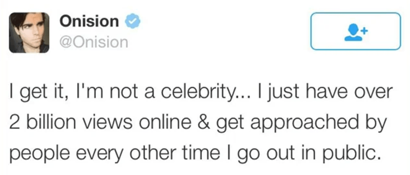 Azure - Onision @Onision I get it, I'm not a celebrity... I just have over 2 billion views online & get approached by people every other time I go out in public.