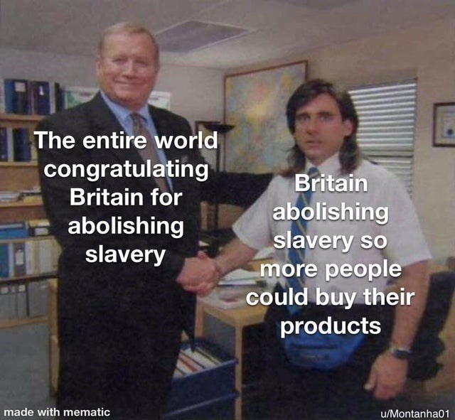 World - Property - The entire world congratulating Britain Britain for abolishing slavery so more people could buy their products abolishing slavery made with mematic u/Montanha01