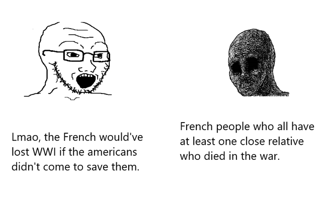World - Nose - French people who all have Lmao, the French would've at least one close relative lost WWI if the americans who died in the war. didn't come to save them.