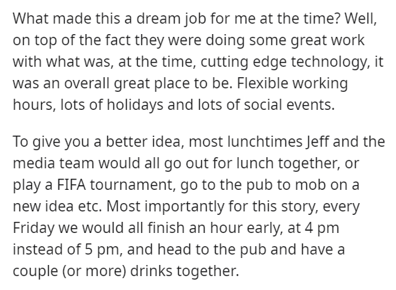 Font - What made this a dream job for me at the time? Well, on top of the fact they were doing some great work with what was, at the time, cutting edge technology, it was an overall great place to be. Flexible working hours, lots of holidays and lots of social events. To give you a better idea, most lunchtimes Jeff and the media team would all go out for lunch together, or play a FIFA tournament, go to the pub to mob on a new idea etc. Most importantly for this story, every Friday we would all f