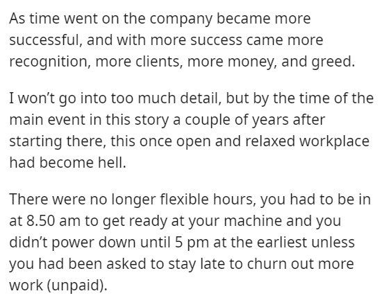 Font - As time went on the company became more successful, and with more success came more recognition, more clients, more money, and greed. I won't go into too much detail, but by the time of the main event in this story a couple of years after starting there, this once open and relaxed workplace had become hell. There were no longer flexible hours, you had to be in at 8.50 am to get ready at your machine and you didn't power down until 5 pm at the earliest unless you had been asked to stay lat