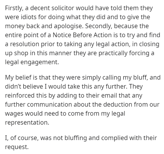 Font - Firstly, a decent solicitor would have told them they were idiots for doing what they did and to give the money back and apologise. Secondly, because the entire point of a Notice Before Action is to try and find a resolution prior to taking any legal action, in closing up shop in this manner they are practically forcing a legal engagement. My belief is that they were simply calling my bluff, and didn't believe I would take this any further. They reinforced this by adding to their email th