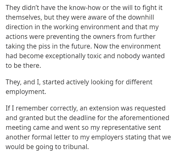 Font - They didn't have the know-how or the will to fight it themselves, but they were aware of the downhill direction in the working environment and that my actions were preventing the owners from further taking the piss in the future. Now the environment had become exceptionally toxic and nobody wanted to be there. They, and I, started actively looking for different employment. If I remember correctly, an extension was requested and granted but the deadline for the aforementioned meeting came