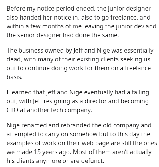Font - Before my notice period ended, the junior designer also handed her notice in, also to go freelance, and within a few months of me leaving the junior dev and the senior designer had done the same. The business owned by Jeff and Nige was essentially dead, with many of their existing clients seeking us out to continue doing work for them on a freelance basis. I learned that Jeff and Nige eventually had a falling out, with Jeff resigning as a director and becoming CTO at another tech company.