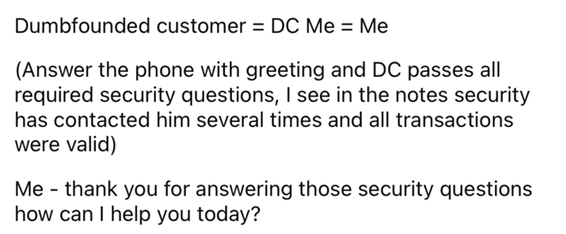 Font - Dumbfounded customer = DC Me = Me (Answer the phone with greeting and DC passes all required security questions, I see in the notes security has contacted him several times and all transactions were valid) Me - thank you for answering those security questions how can I help you today?