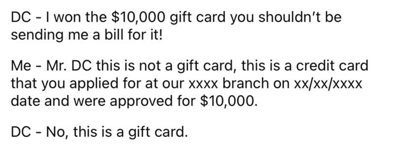 Font - DC - I won the $10,000 gift card you shouldn't be sending me a bill for it! Me - Mr. DC this is not a gift card, this is a credit card that you applied for at our xxxx branch on xx/xx/xxxx date and were approved for $10,000. DC - No, this is a gift card.